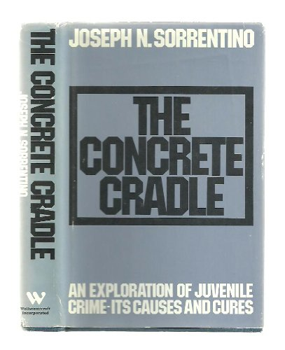 The Concrete Cradle : An Exploration of Juvenile Crime-Its Causes and Cures {FIRST EDITION}: ...