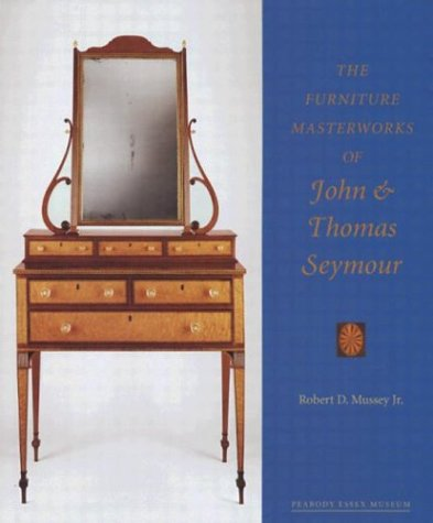 The Furniture Masterworks of John and Thomas Seymour: Mussey, Robert D. Jr.