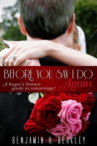 Before You Say I Do Again: A Buyer's Beware Guide to Remarriage: Berkley, Benjamin H.