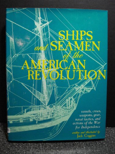Ships and Seamen of the American Revolution: Vessels, Crews, Weapons, Gear, Naval Tactics, and Actions of the War for Independence (9780883940327) by Coggins, Jack