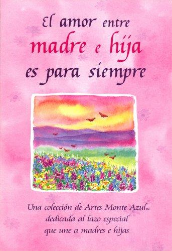 9780883968574: El amor entre madre e hija es para siempre (The Love Between A Mother And Daughter Is Forever): Una coleccion de Artes Monte Azul dedicada al lazo ... Mountain Arts Collection) (Spanish Edition)