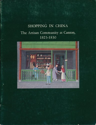 9780883970744: Shopping in China: The Artisan Community at Canton, 1825-1830. A loan exhibition from the collection of the Museum of the American China Trade.