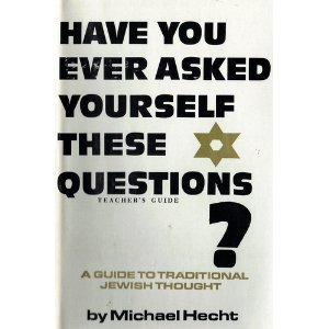 Have You Ever Asked Yourself These Questions? A Guide to Traditional Jewish Thought: Hecht, Rabbi ...