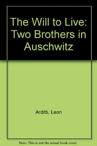 The Will to Live: Two Brothers in Auschwitz: Arditti, Leon