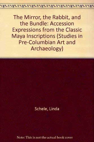 The Mirror, the Rabbit, and the Bundle: Accession Expressions from the Classic Maya Inscriptions (Studies in Pre-Columbian Art and Archaeology No. 25) (0884021084) by Schele, Linda; Miller, Jeffrey H.