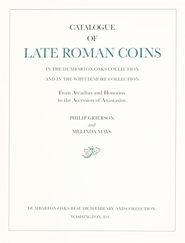 9780884021933: Catalogue of Late Roman Coins in the Dumbarton Oaks Collection and in the Whittemore Collection, From Arcadius and Honorius to the Accession of Anastasius (Dumbarton Oaks Collection Series)