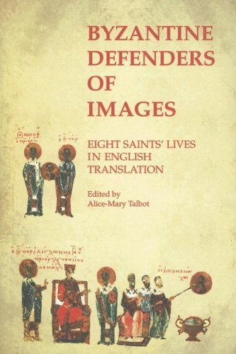 Byzantine Defenders of Images: Eight Saints' Lives in English Translation (Byzantine Saints&#...