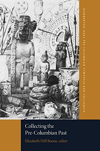 Collecting the Pre-Columbian Past (Dumbarton Oaks Pre-Columbian Symposia and Colloquia)