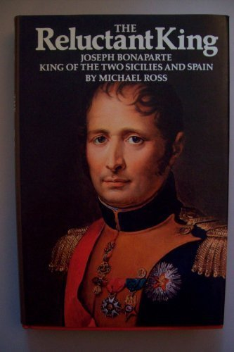 The Reluctant King: Joseph Bonaparte, King of the Two Sicilies and Spain