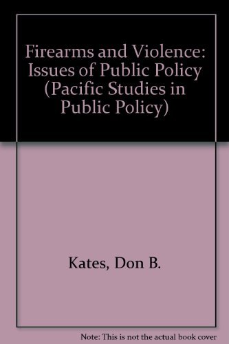 Firearms and Violence: Issues of Public Policy (Pacific Studies in Public Policy): Kates, Don B.