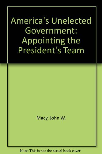 America's Unelected Government: Appointing the President's Team Macy, John W.; Adams, ...