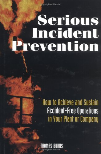 Serious Incident Prevention: How to Achieve and Sustain Accident-Free Operations in Your Plant Or Company (088415808X) by Thomas Burns
