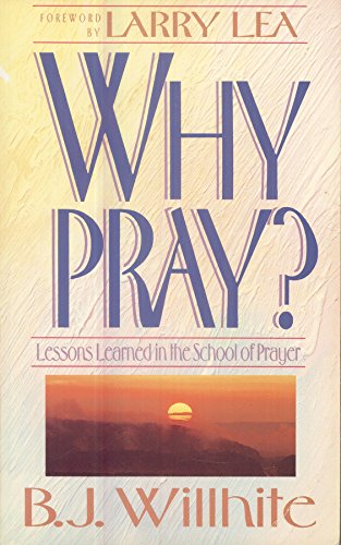 Why Pray: Lessons Learned in the School of Prayer: Willhite, B. J.
