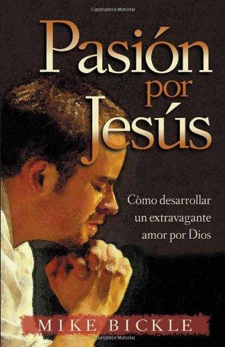 Pasíon por Jesús: Cómo desarrollar un extravagante: Bickle, Mike