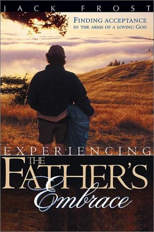 Experiencing the Father's Embrace: Finding Acceptance in the Arms of a Loving God (0884198456) by Jack Frost
