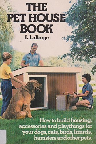The Pet House Book: How to Build Housing, Accessories and Playthings for Your Dogs, Cats, Birds, ...