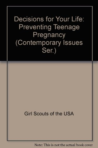 Decisions for Your Life: Preventing Teenage Pregnancy (Contemporary Issues Ser.): Girl Scouts of ...