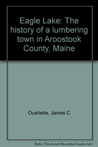 9780884480167: Eagle Lake: The history of a lumbering town in Aroostook County, Maine