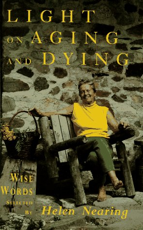 Light on Aging and Dying Wise Words Selected by Helen Nearing: Nearing, Helen (selected by)