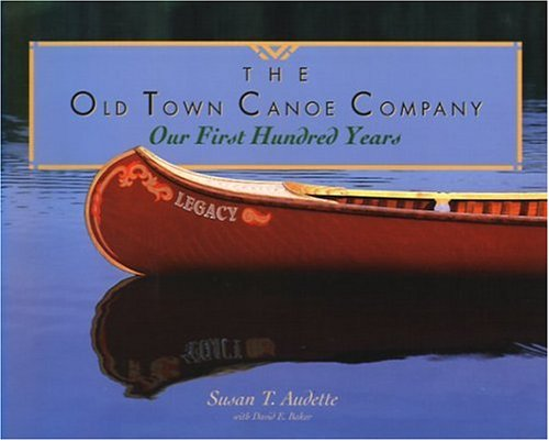 The Old Town Canoe Company: Our First Hundred Years: Audette, Susan T. With David E. Baker