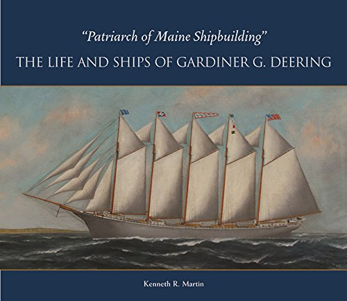 Patriarch of Maine Shipbuilding: The Life and Ships of Gardiner G. Deering: Martin, Kenneth R.