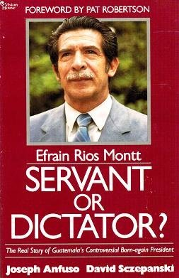 Efrain Rios Montt, servant or dictator?: The real story of Guatemala's controversial ...
