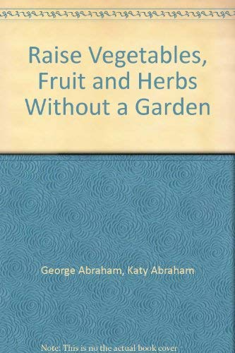 Raise Vegetables, Fruit and Herbs Without a Garden: George Abraham, Katy Abraham