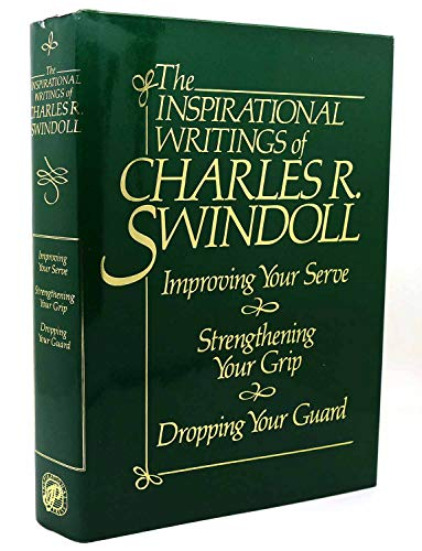 The Inspirational Writings of Charles R. Swindoll: Improving Your Serve, Strengtheing Your Grip, Dropping Your Guard