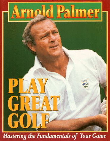 Play Great Golf: Mastering the Fundamentals of Your Game: Palmer, Arnold
