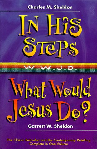 In His Steps, What Would Jesus Do: Sheldon, Charles M.;Sheldon,