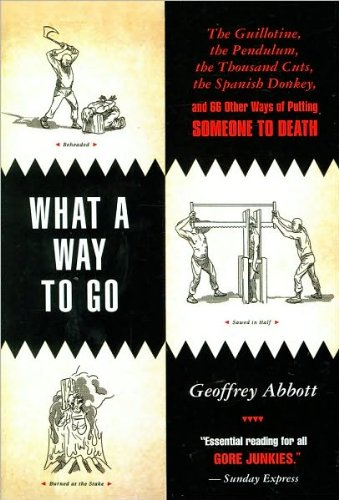 What a Way to Go: The Guillotine, the Pendulum, the Thousand Cuts, the Spanish Donkey, and 66 Other Ways of Putting Someone to Death (0884864723) by Geoffrey Abbott