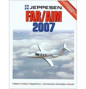 Jeppesen FAR/AIM Federal Aviation Regulations / Aeronautical Information Manual 2007: ...