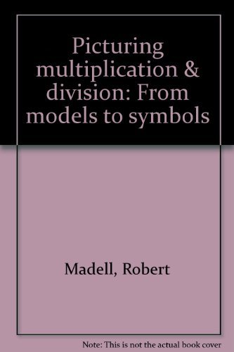 Picturing Multiplication & Division: From Models to Symbols: Madell, Robert