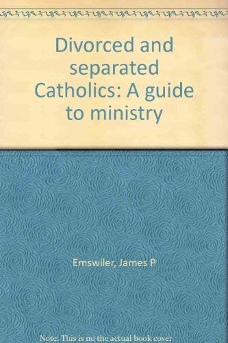 Divorced and separated Catholics: A guide to ministry: Emswiler, James P