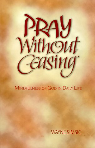 Pray Without Ceasing: Mindfulness of God in Daily Life: Wayne Simsic