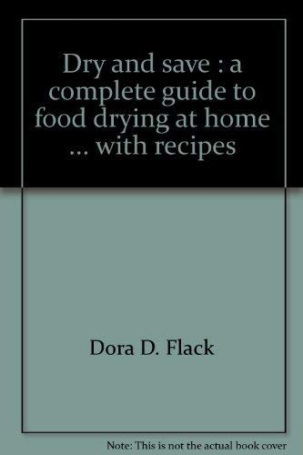 Dry and save: A complete guide to food drying at home . with recipes: Flack, Dora D