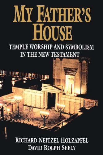 My Father's House: Temple Worship and Symbolism in the New Testament: Holzapfel, Richard ...