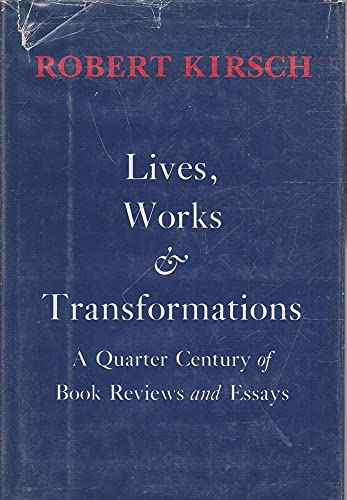 Lives, works & transformations: A quarter century of book reviews and essays: Kirsch, Robert R