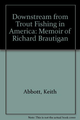 Downstream from Trout Fishing in America: A Memoir of Richard Brautigan: Abbott, Keith