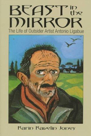 Beast in the Mirror: The Life of: Ligabue, Antonio, Jones,