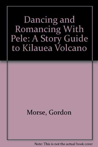 Dancing and Romancing With Pele: A Story Guide to Kilauea Volcano: Morse, Gordon; Belknap, Buzz (...