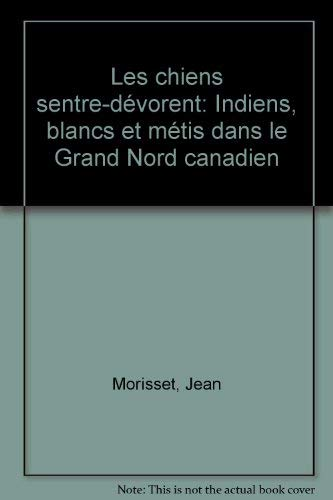 Les chiens s'entre-devorent: Indiens, blancs et metis dans le Grand Nord canadien (French Edition) (0885790065) by Morisset, Jean
