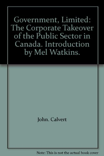 Government, Limited: The Corporate Takeover of the Public Sector in Canada. Introduction by Mel ...
