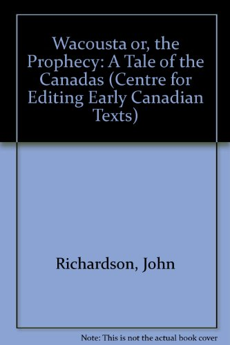 Wacousta: Or, the Prophecy; A Tale of the Canadas (Centre for Editing Early Canadian Texts) (0886290384) by Richardson, John