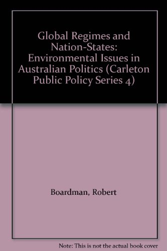 Global Regimes and Nation-States: Environmental Issues in Australian Politics (Carleton Public Policy Series 4) (9780886291198) by Robert Boardman
