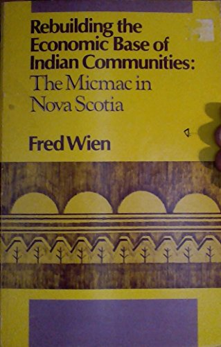 Rebuilding the Economic Base of Indian Communities: The Micmac in Nova Scotia: Wien, Fred
