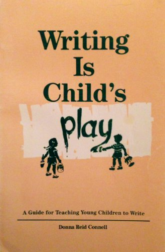 Writing is Child's Play: A Guide for Teaching Young Children to Write: Donna Reid Connell