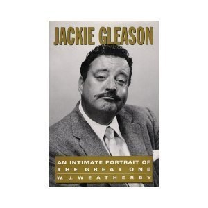 Jackie Gleason: An Intimate Portrait of the Great One: Weatherby, W. J.