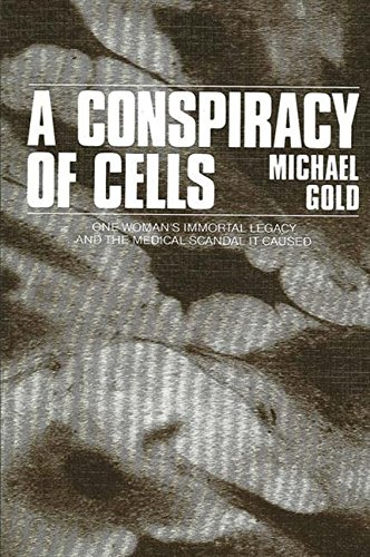 A Conspiracy of Cells: One Woman's Immortal Legacy and the Medical Scandal It Caused: Gold, ...