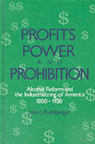 Profits, Power, and Prohibition: Alcohol Reform and the Industrializing of America, 1800-1930 (Suny...